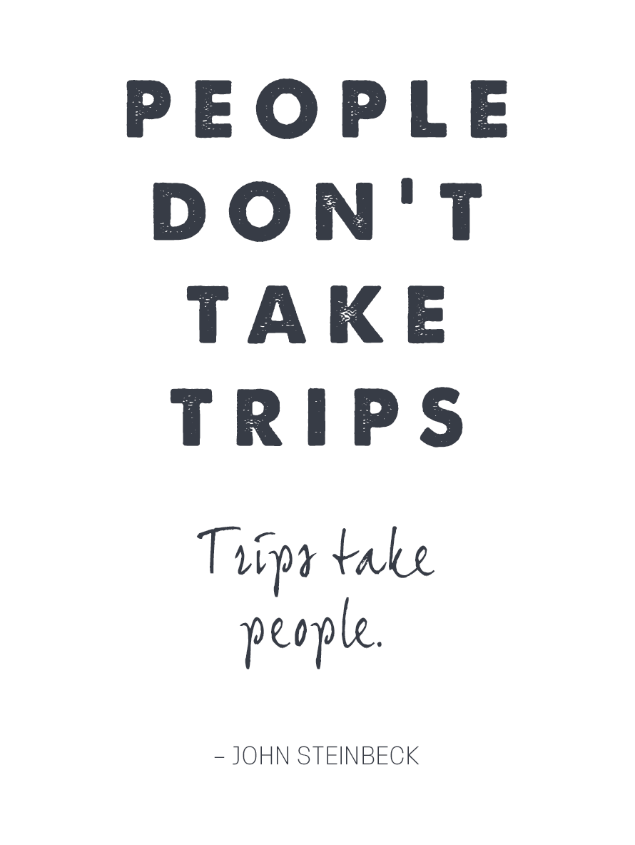 People don't take trips. Trips take people.